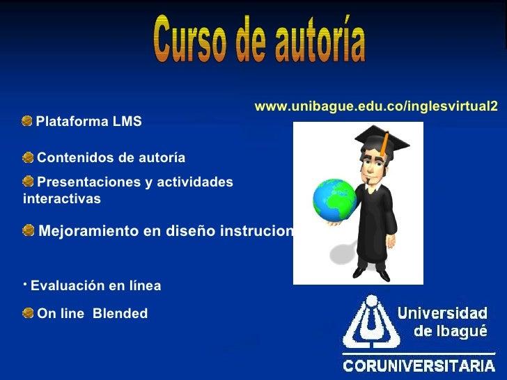 <ul><li>Mejoramiento en diseño instrucional </li></ul>Curso de autoría <ul><li>Plataforma LMS </li></ul><ul><li>Contenidos...