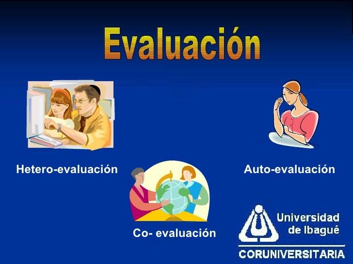 Evaluación Hetero-evaluación Co-   evaluación Auto-evaluación