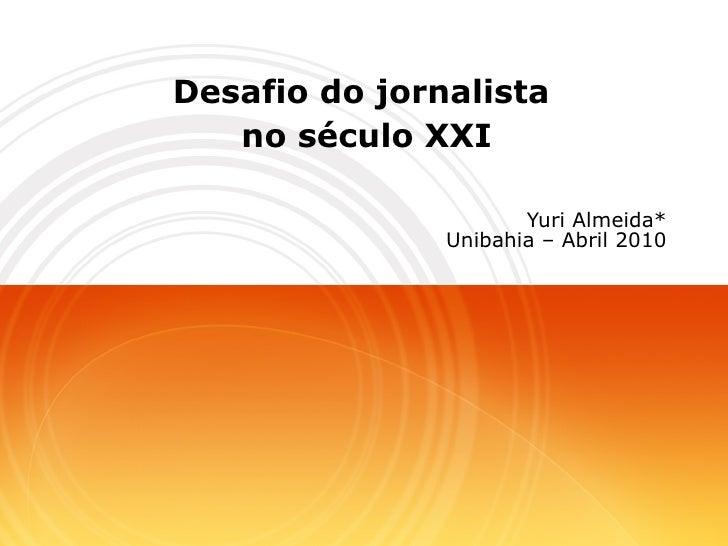 Desafio do jornalista  no século XXI Yuri Almeida* Unibahia – Abril 2010