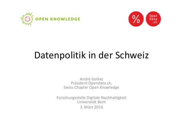Datenpolitik in der Schweiz André Golliez Präsident Opendata.ch, Swiss Chapter Open Knowledge Forschungsstelle Digitale Na...