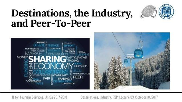 IT for Tourism Services, UniBg 2017-2018 Destinations, the Industry, and Peer-To-Peer Destinations, Industry, P2P. Lecture...
