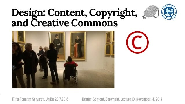 IT for Tourism Services, UniBg 2017-2018 Design: Content, Copyright, and Creative Commons Design: Content, Copyright. Lect...
