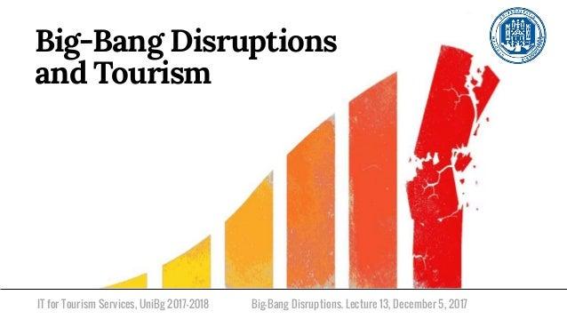 IT for Tourism Services, UniBg 2017-2018 Big-Bang Disruptions and Tourism Big-Bang Disruptions. Lecture 13, December 5, 20...