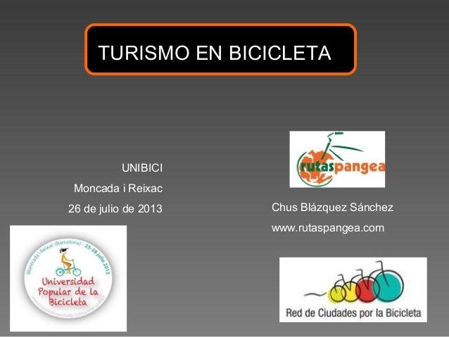 TURISMO EN BICICLETA UNIBICI Moncada i Reixac 26 de julio de 2013 Chus Blázquez Sánchez www.rutaspangea.com