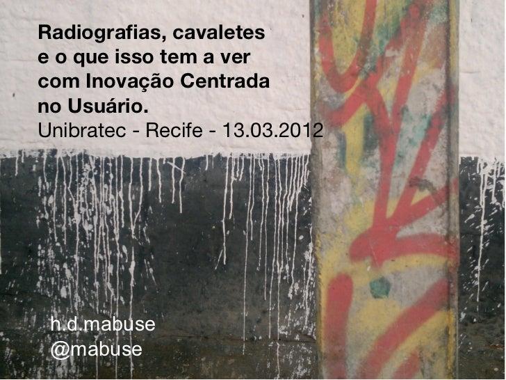 Radiografas, cavaletese o que isso tem a vercom Inovação Centradano Usuário.Unibratec - Recife - 13.03.2012 h.d.mabuse @ma...