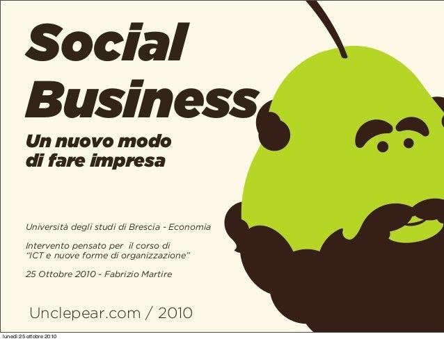 Unclepear.com / 2010 Social Business Un nuovo modo di fare impresa Università degli studi di Brescia - Economia Intervento...