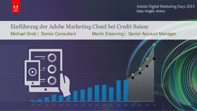 Einführung der Adobe Marketing Cloud bei Credit Suisse Michael Grob | Senior Consultant Martin Eisenring | Senior Account ...