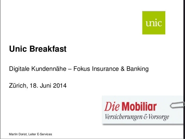 Unic Breakfast Digitale Kundennähe – Fokus Insurance & Banking Zürich, 18. Juni 2014 Martin Doriot, Leiter E-Services
