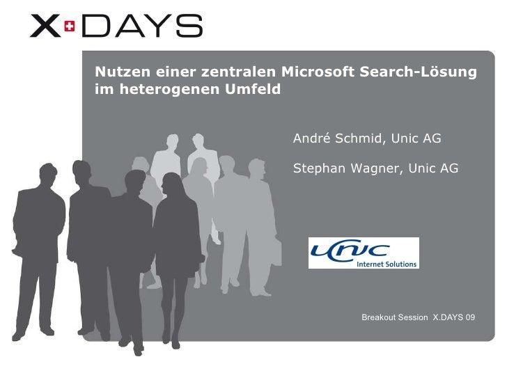 Breakout Session  X.DAYS 09 Nutzen einer zentralen Microsoft Search-Lösung im heterogenen Umfeld André Schmid, Unic AG Ste...