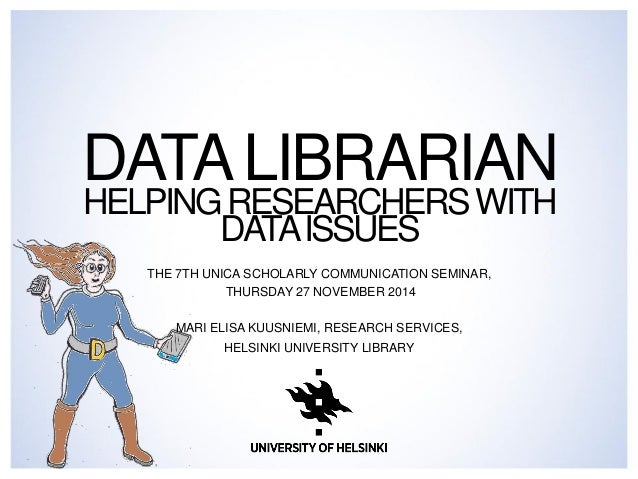 DATA LIBRARIAN HELPING RESEARCHERS WITH DATA ISSUES  THE 7TH UNICA SCHOLARLY COMMUNICATION SEMINAR,  THURSDAY 27 NOVEMBER ...
