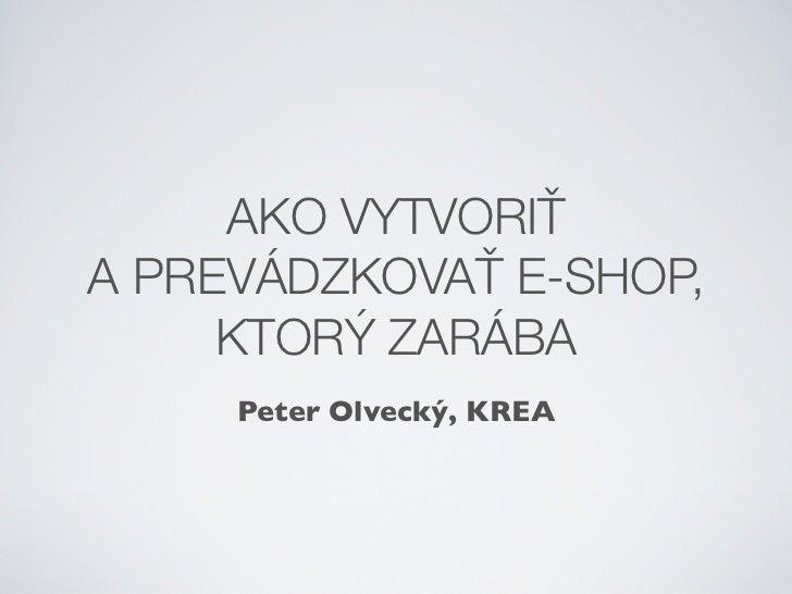 AKO VYTVORIŤŤA PREVÁDZKOVAŤŤ E-SHOP,     KTORÝ ZARÁBA     Peter Olvecký, KREA