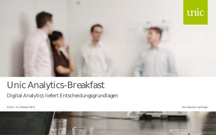Unic Analytics-BreakfastDigital Analytics liefert EntscheidungsgrundlagenZürich, 10. Oktober 2012                         ...