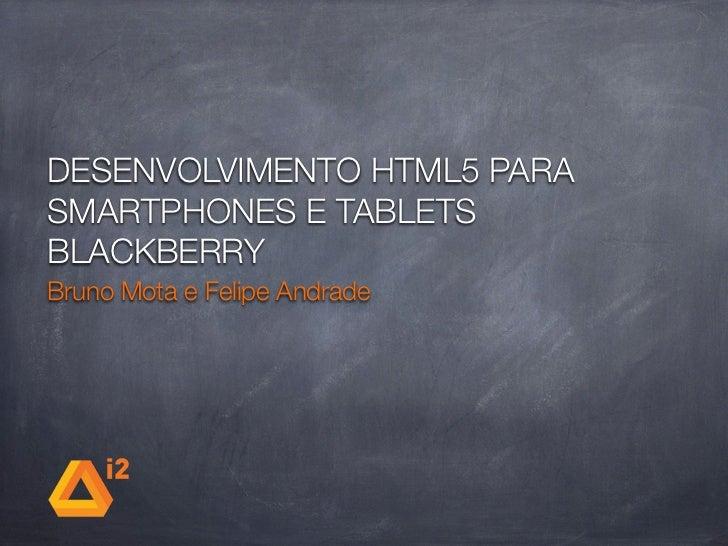DESENVOLVIMENTO HTML5 PARASMARTPHONES E TABLETSBLACKBERRYBruno Mota e Felipe Andrade