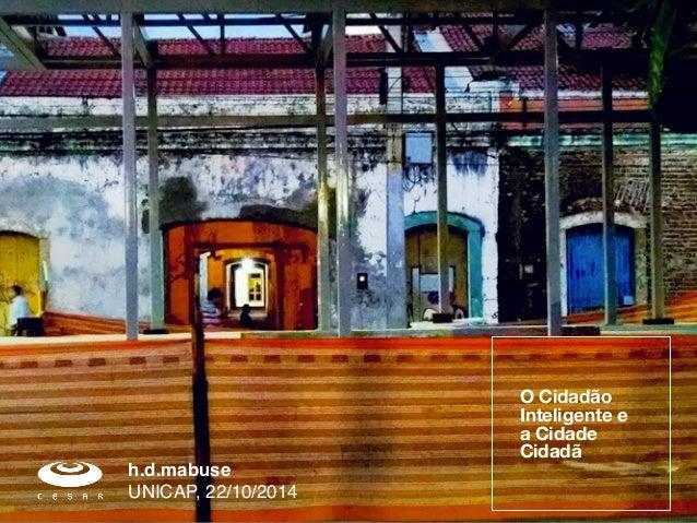 O Cidadão  Inteligente e  a Cidade  Cidadã  h.d.mabuse!  UNICAP, 22/10/2014