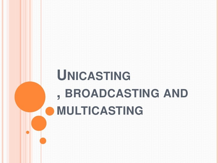 Unicasting , broadcasting and multicasting<br />