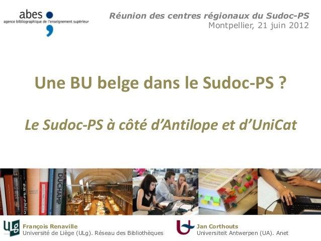 Une BU belge dans le Sudoc-PS ? Le Sudoc-PS à côté d'Antilope et d'UniCat Réunion des centres régionaux du Sudoc-PS Montpe...