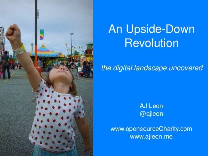 An Upside-Down Revolutionthe digital landscape uncovered<br />AJ Leon<br />@ajleon<br />www.opensourceCharity.com<br />www...