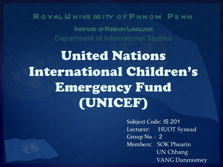 United Nations International Children's Emergency Fund (UNICEF) Subject Code : IS 201 Lecturer :  HUOT Synead Group No. : ...