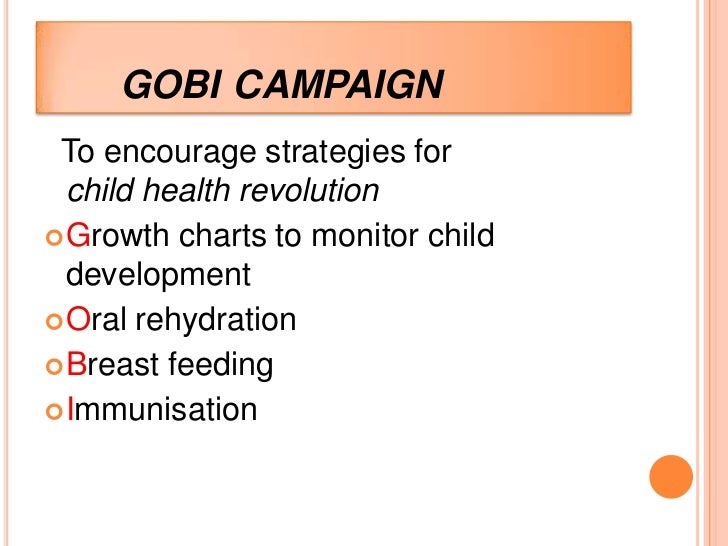 GOBI CAMPAIGN To encourage strategies for  child health revolution Growth charts to monitor child  development Oral rehy...