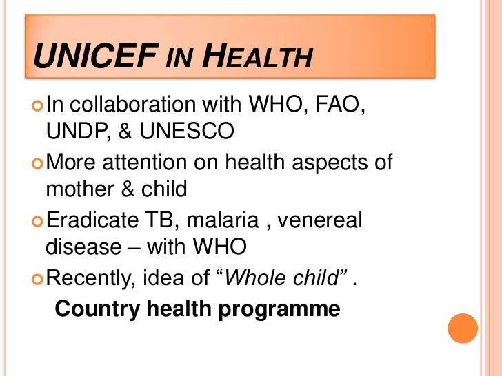 UNICEF IN HEALTH In collaboration with WHO, FAO,  UNDP, & UNESCO More attention on health aspects of  mother & child Er...