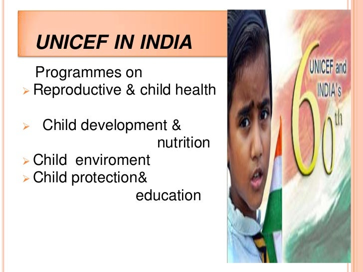 UNICEF IN INDIA  Programmes on Reproductive & child health  Child development &                     nutrition Child env...