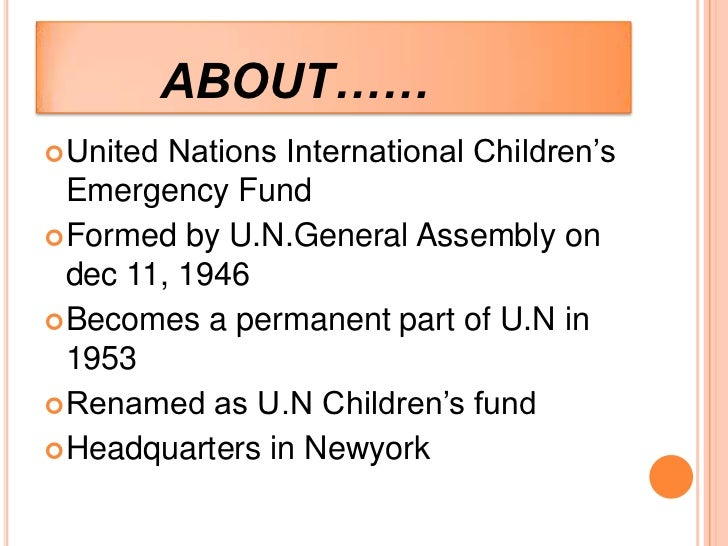 ABOUT…… United Nations International Children's  Emergency Fund Formed by U.N.General Assembly on  dec 11, 1946 Becomes...