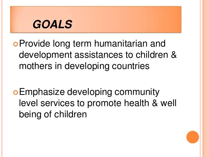 GOALS Provide        long term humanitarian and development assistances to children & mothers in developing countries Em...