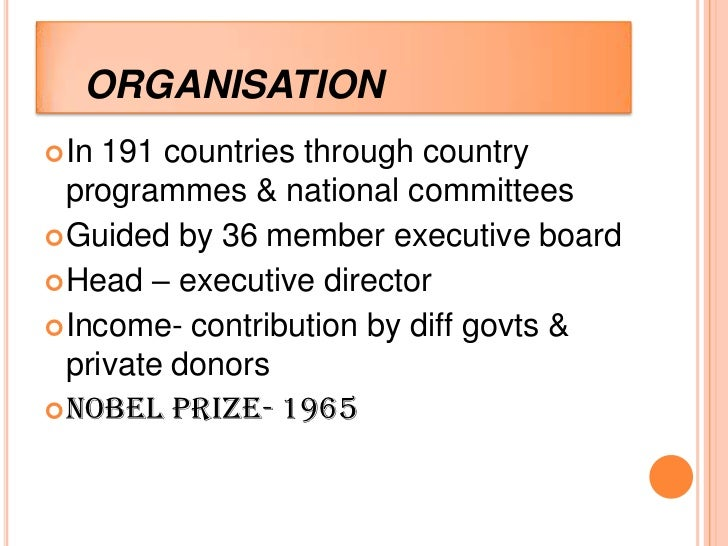 ORGANISATION In 191 countries through country  programmes & national committees Guided by 36 member executive board Hea...