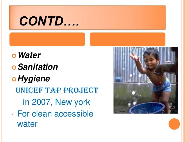 CONTD…. Water Sanitation Hygiene  UNICEF TAP PROJECT   in 2007, New york• For clean accessible  water