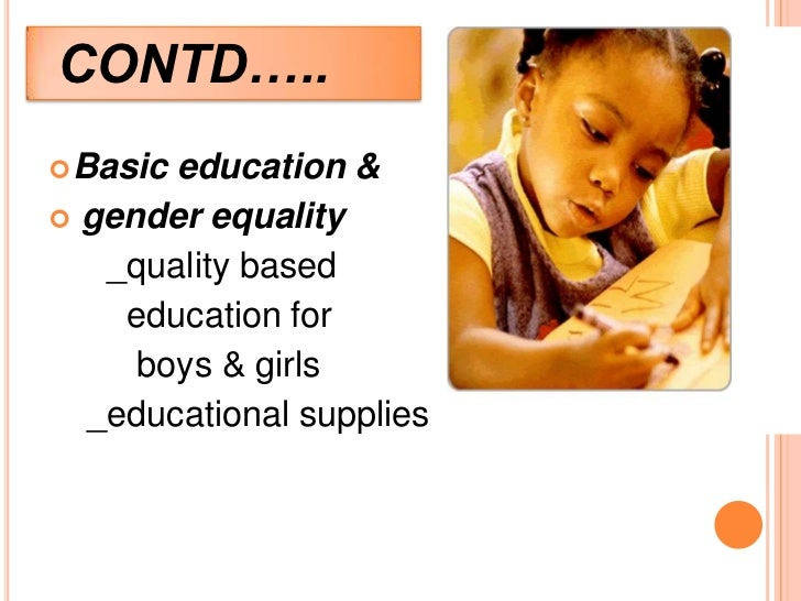 CONTD….. Basic  education &   gender equality     _quality based      education for       boys & girls    _educational s...