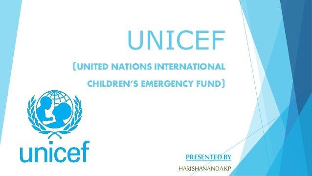 UNICEF (UNITED NATIONS INTERNATIONAL CHILDREN'S EMERGENCY FUND) PRESENTED BY HARISHANANDAKP