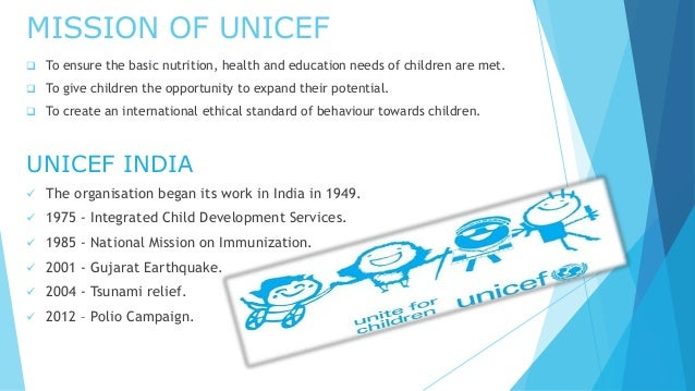 MISSION OF UNICEF  To ensure the basic nutrition, health and education needs of children are met.  To give children the ...