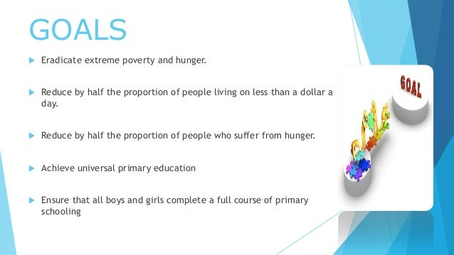 GOALS  Eradicate extreme poverty and hunger.  Reduce by half the proportion of people living on less than a dollar a day...