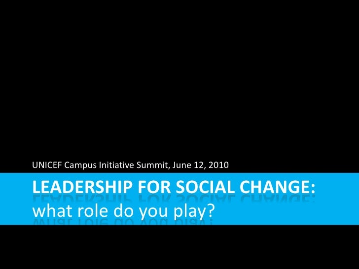 LEADERSHIP FOR SOCIAL CHANGE: what role do you play? UNICEF Campus Initiative Summit, June 12, 2010