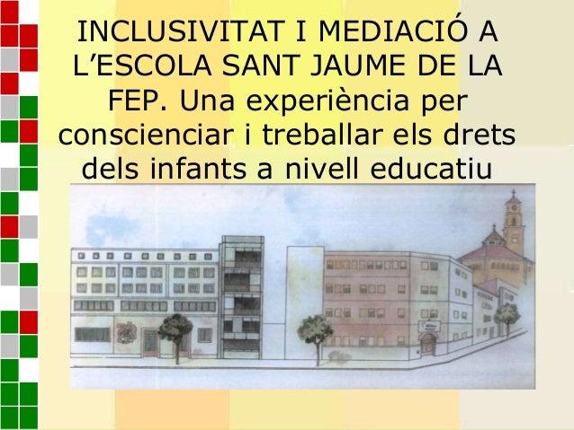 INCLUSIVITAT I MEDIACIÓ AL'ESCOLA SANT JAUME DE LAFEP. Una experiència perconscienciar i treballar els dretsdels infants a...