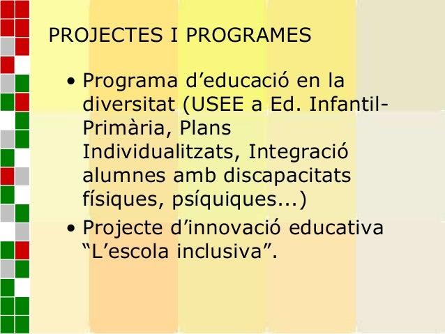 PROJECTES I PROGRAMES• Programa d'educació en ladiversitat (USEE a Ed. Infantil-Primària, PlansIndividualitzats, Integraci...