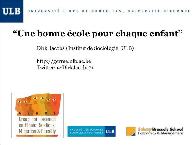 """""""Une bonne école pour chaque enfant"""" Dirk Jacobs (Institut de Sociologie, ULB) http://germe.ulb.ac.be Twitter: @DirkJacobs..."""