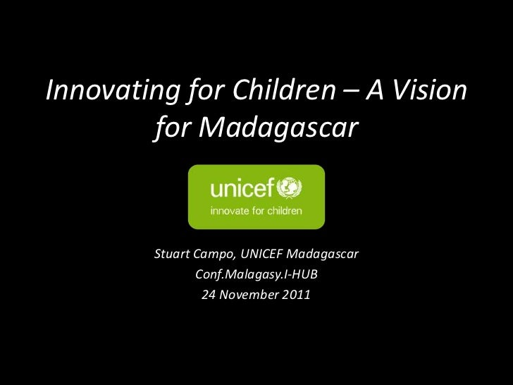 Innovating for Children – A Vision        for Madagascar        Stuart Campo, UNICEF Madagascar               Conf.Malagas...
