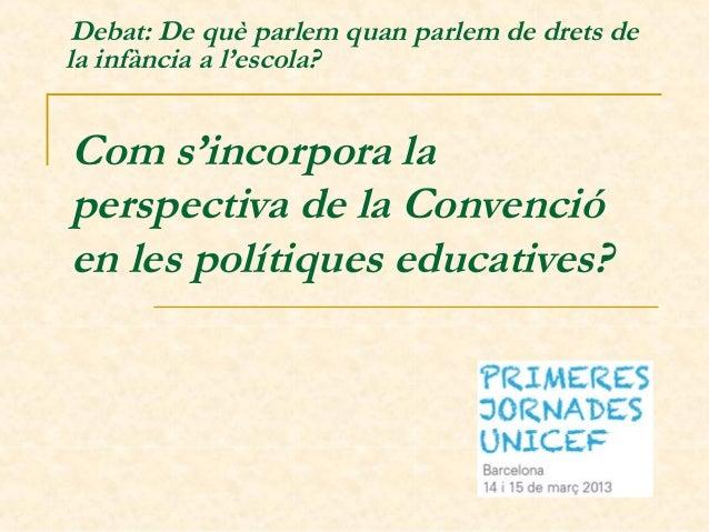 Com s'incorpora laperspectiva de la Convencióen les polítiques educatives?Debat: De què parlem quan parlem de drets dela ...