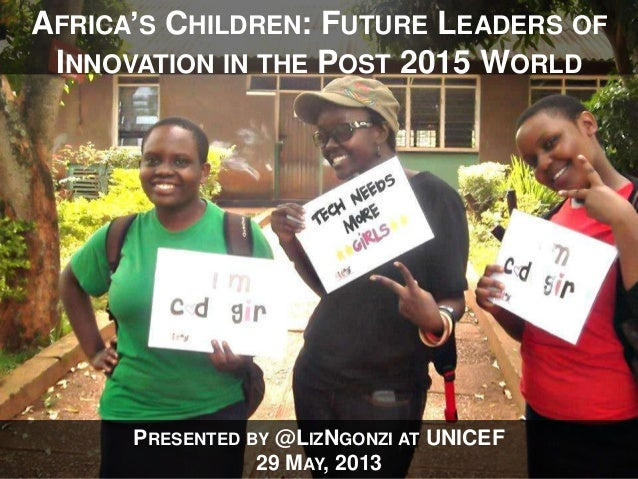PRESENTED BY @LIZNGONZI AT UNICEF29 MAY, 2013AFRICA'S CHILDREN: FUTURE LEADERS OFINNOVATION IN THE POST 2015 WORLD