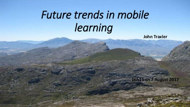 Future trends in mobile learning John Traxler 16h15 on 7 August 2017