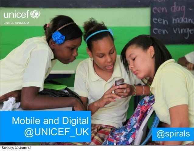Mobile and Digital @UNICEF_UK @spirals Sunday, 30 June 13