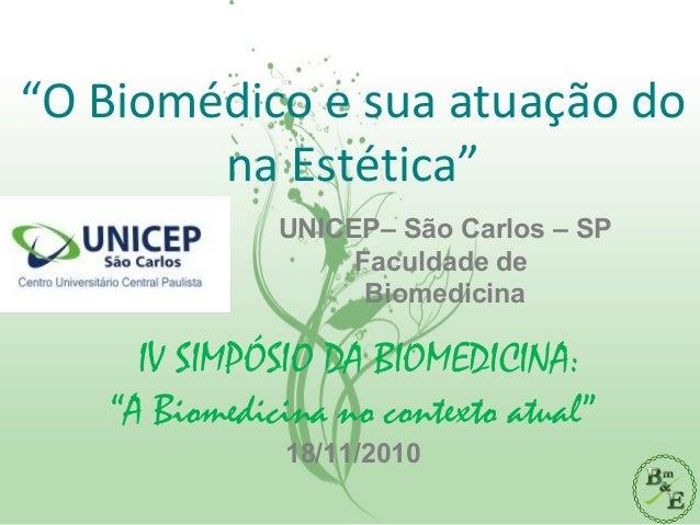 """""""O Biomédico e sua atuação do na Estética"""" IV SIMPÓSIO DA BIOMEDICINA: """"A Biomedicina no contexto atual"""" 18/11/2010 UNICEP..."""