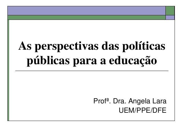 As perspectivas das políticas públicas para a educação Profª. Dra. Angela Lara UEM/PPE/DFE