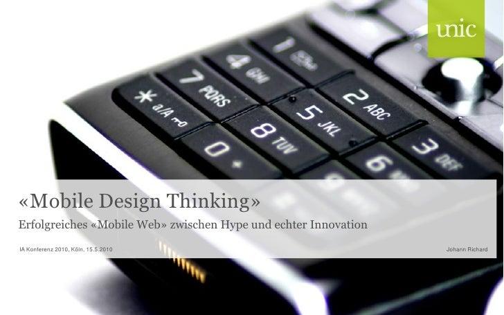 «Mobile Design Thinking» Erfolgreiches «Mobile Web» zwischen Hype und echter Innovation IA Konferenz 2010, Köln, 15.5.2010...