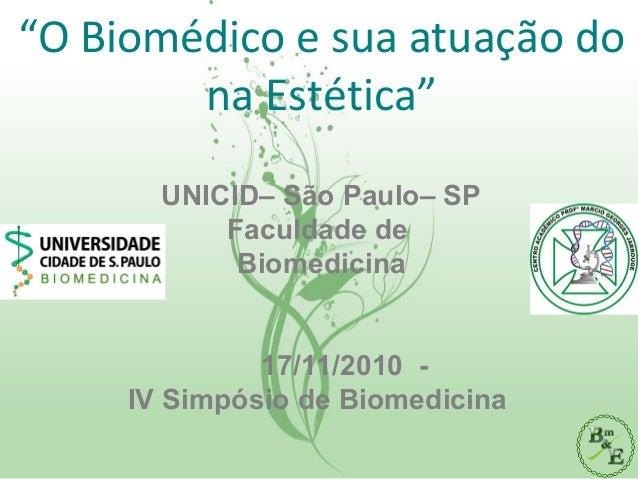 """""""O Biomédico e sua atuação do na Estética"""" UNICID– São Paulo– SP Faculdade de Biomedicina 17/11/2010 - IV Simpósio de Biom..."""