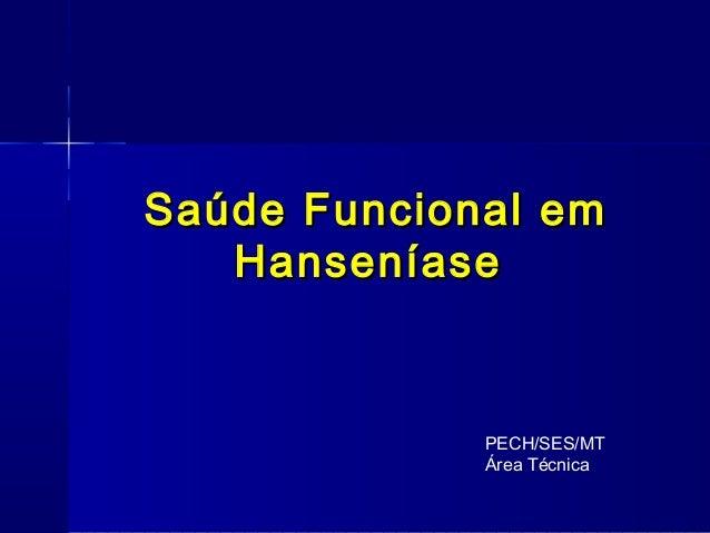 Saúde Funcional emSaúde Funcional em HanseníaseHanseníase PECH/SES/MT Área Técnica