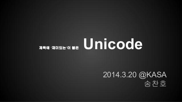 제목에 '재미있는'이 붙은 Unicode 2014.3.20 @KASA 송찬호