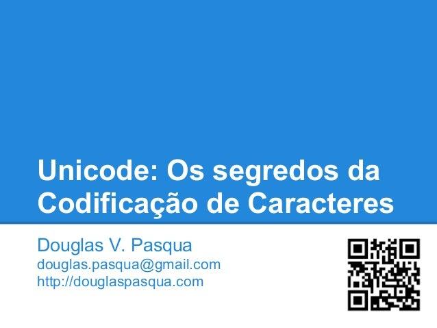 Unicode: Os segredos da Codificação de Caracteres Douglas V. Pasqua douglas.pasqua@gmail.com http://douglaspasqua.com