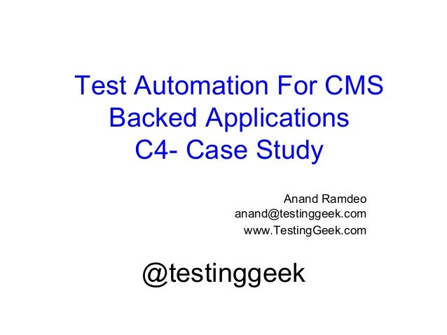Test Automation For CMS Backed Applications C4- Case Study Anand Ramdeo anand@testinggeek.com www.TestingGeek.com @testing...